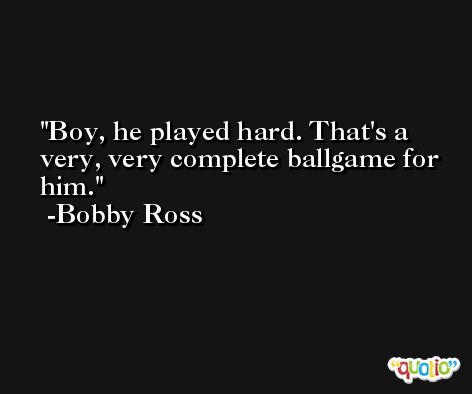 Boy, he played hard. That's a very, very complete ballgame for him. -Bobby Ross