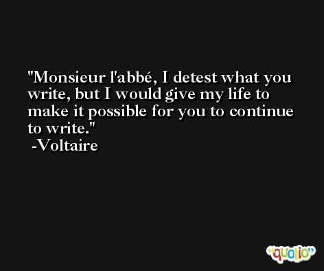 Monsieur l'abbé, I detest what you write, but I would give my life to make it possible for you to continue to write. -Voltaire