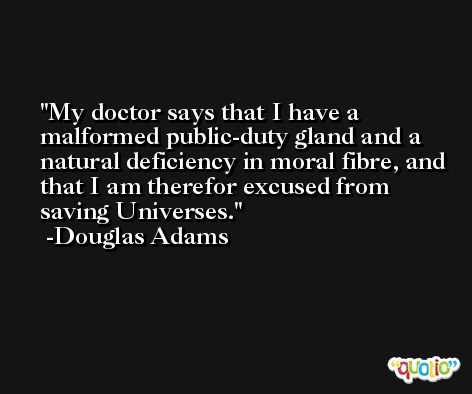 My doctor says that I have a malformed public-duty gland and a natural deficiency in moral fibre, and that I am therefor excused from saving Universes. -Douglas Adams