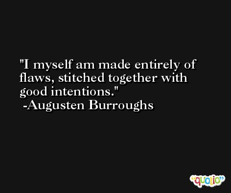 I myself am made entirely of flaws, stitched together with good intentions. -Augusten Burroughs