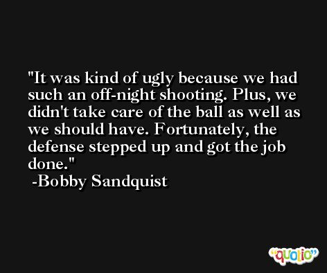 It was kind of ugly because we had such an off-night shooting. Plus, we didn't take care of the ball as well as we should have. Fortunately, the defense stepped up and got the job done. -Bobby Sandquist