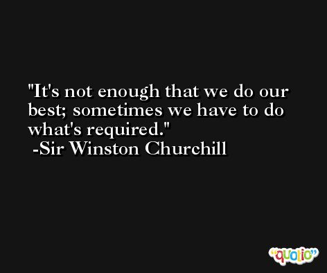 It's not enough that we do our best; sometimes we have to do what's required. -Sir Winston Churchill