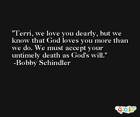 Terri, we love you dearly, but we know that God loves you more than we do. We must accept your untimely death as God's will. -Bobby Schindler