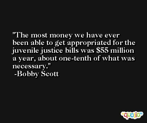 The most money we have ever been able to get appropriated for the juvenile justice bills was $55 million a year, about one-tenth of what was necessary. -Bobby Scott