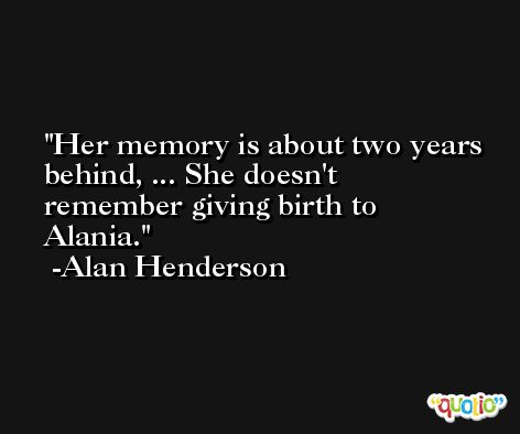Her memory is about two years behind, ... She doesn't remember giving birth to Alania. -Alan Henderson