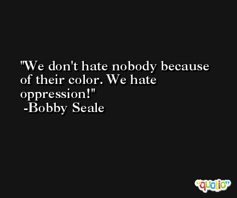 We don't hate nobody because of their color. We hate oppression! -Bobby Seale