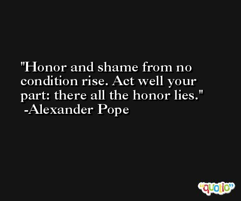 Honor and shame from no condition rise. Act well your part: there all the honor lies. -Alexander Pope