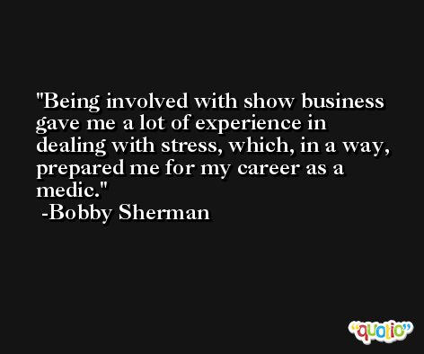Being involved with show business gave me a lot of experience in dealing with stress, which, in a way, prepared me for my career as a medic. -Bobby Sherman