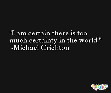 I am certain there is too much certainty in the world. -Michael Crichton