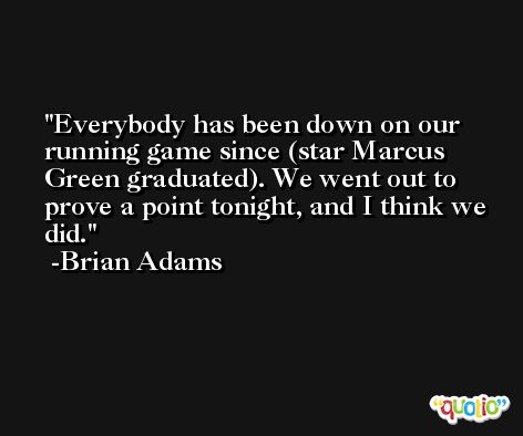 Everybody has been down on our running game since (star Marcus Green graduated). We went out to prove a point tonight, and I think we did. -Brian Adams