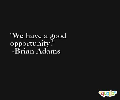 We have a good opportunity. -Brian Adams