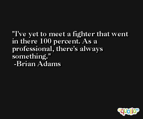 I've yet to meet a fighter that went in there 100 percent. As a professional, there's always something. -Brian Adams