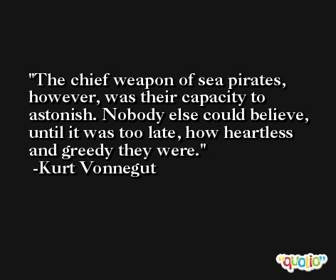 The chief weapon of sea pirates, however, was their capacity to astonish. Nobody else could believe, until it was too late, how heartless and greedy they were. -Kurt Vonnegut