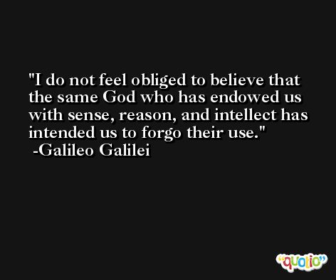 I do not feel obliged to believe that the same God who has endowed us with sense, reason, and intellect has intended us to forgo their use. -Galileo Galilei