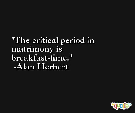 The critical period in matrimony is breakfast-time. -Alan Herbert
