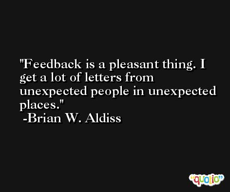 Feedback is a pleasant thing. I get a lot of letters from unexpected people in unexpected places. -Brian W. Aldiss