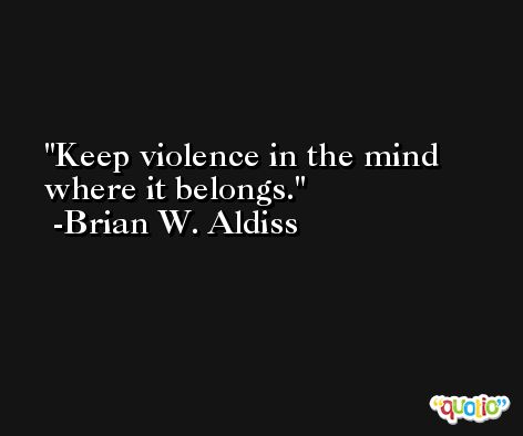 Keep violence in the mind where it belongs. -Brian W. Aldiss
