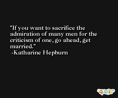 If you want to sacrifice the admiration of many men for the criticism of one, go ahead, get married. -Katharine Hepburn