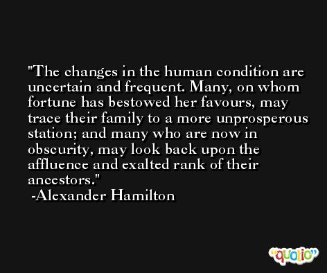 The changes in the human condition are uncertain and frequent. Many, on whom fortune has bestowed her favours, may trace their family to a more unprosperous station; and many who are now in obscurity, may look back upon the affluence and exalted rank of their ancestors. -Alexander Hamilton