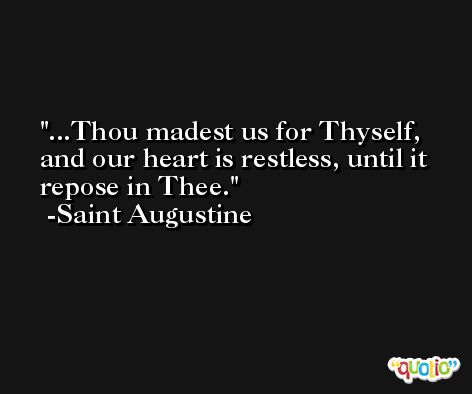 ...Thou madest us for Thyself, and our heart is restless, until it repose in Thee. -Saint Augustine