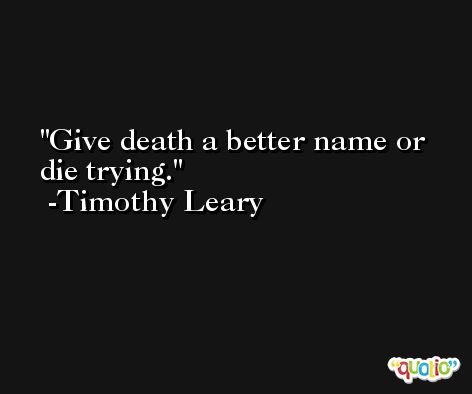 Give death a better name or die trying. -Timothy Leary
