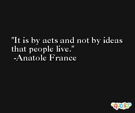 It is by acts and not by ideas that people live. -Anatole France