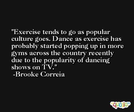 Exercise tends to go as popular culture goes. Dance as exercise has probably started popping up in more gyms across the country recently due to the popularity of dancing shows on TV. -Brooke Correia