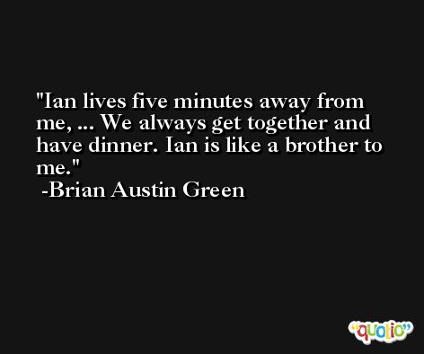 Ian lives five minutes away from me, ... We always get together and have dinner. Ian is like a brother to me. -Brian Austin Green