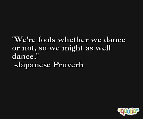 We're fools whether we dance or not, so we might as well dance. -Japanese Proverb