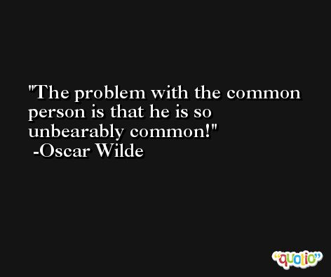 The problem with the common person is that he is so unbearably common! -Oscar Wilde