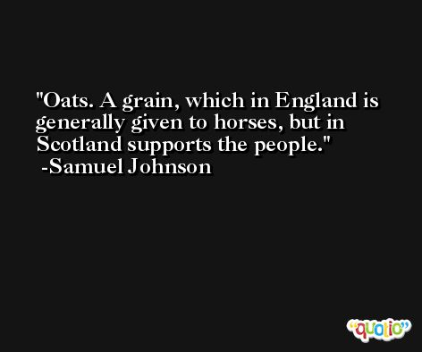 Oats. A grain, which in England is generally given to horses, but in Scotland supports the people. -Samuel Johnson