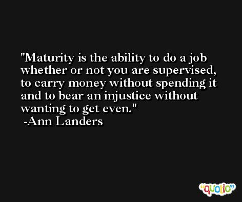 Maturity is the ability to do a job whether or not you are supervised, to carry money without spending it and to bear an injustice without wanting to get even. -Ann Landers