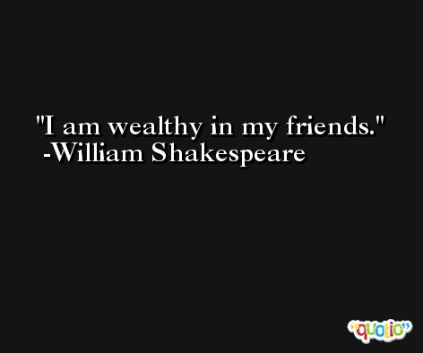 I am wealthy in my friends. -William Shakespeare