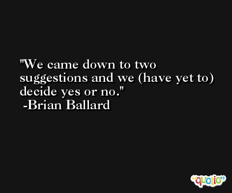 We came down to two suggestions and we (have yet to) decide yes or no. -Brian Ballard