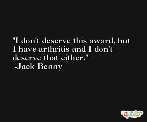 I don't deserve this award, but I have arthritis and I don't deserve that either. -Jack Benny