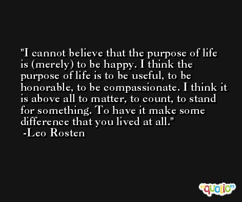I cannot believe that the purpose of life is (merely) to be happy. I think the purpose of life is to be useful, to be honorable, to be compassionate. I think it is above all to matter, to count, to stand for something. To have it make some difference that you lived at all. -Leo Rosten