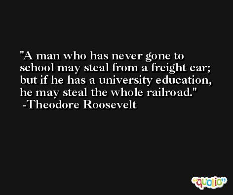 A man who has never gone to school may steal from a freight car; but if he has a university education, he may steal the whole railroad. -Theodore Roosevelt