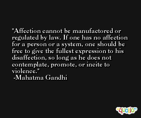 Affection cannot be manufactored or regulated by law. If one has no affection for a person or a system, one should be free to give the fullest expression to his disaffection, so long as he does not contemplate, promote, or incite to violence. -Mahatma Gandhi