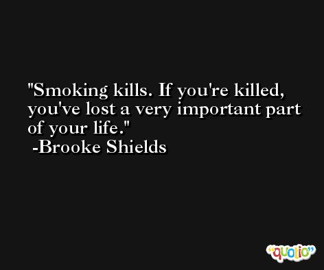 Smoking kills. If you're killed, you've lost a very important part of your life. -Brooke Shields