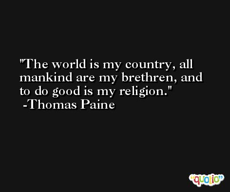 The world is my country, all mankind are my brethren, and to do good is my religion. -Thomas Paine