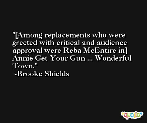 [Among replacements who were greeted with critical and audience approval were Reba McEntire in] Annie Get Your Gun ... Wonderful Town. -Brooke Shields