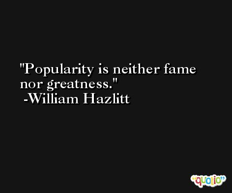 Popularity is neither fame nor greatness. -William Hazlitt