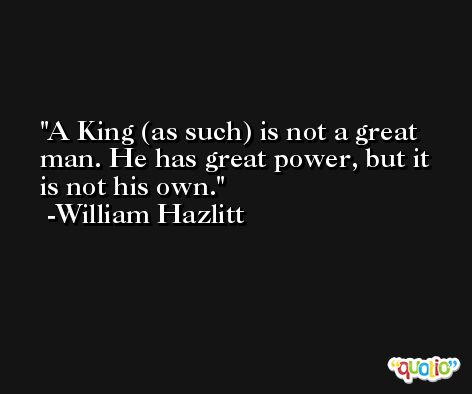 A King (as such) is not a great man. He has great power, but it is not his own. -William Hazlitt