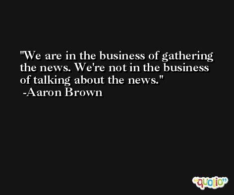 We are in the business of gathering the news. We're not in the business of talking about the news. -Aaron Brown