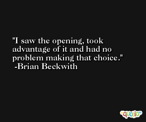 I saw the opening, took advantage of it and had no problem making that choice. -Brian Beckwith