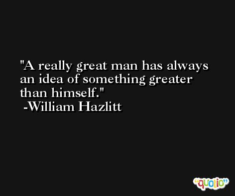 A really great man has always an idea of something greater than himself. -William Hazlitt