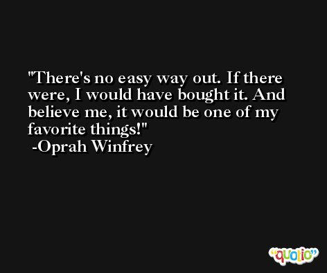 There's no easy way out. If there were, I would have bought it. And believe me, it would be one of my favorite things! -Oprah Winfrey