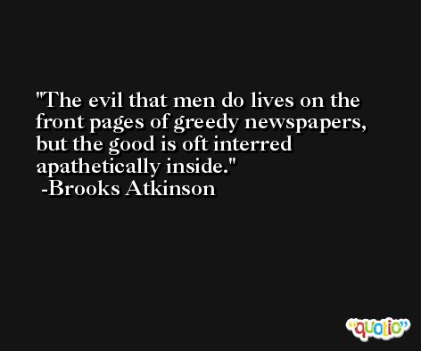The evil that men do lives on the front pages of greedy newspapers, but the good is oft interred apathetically inside. -Brooks Atkinson