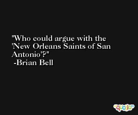 Who could argue with the 'New Orleans Saints of San Antonio'? -Brian Bell