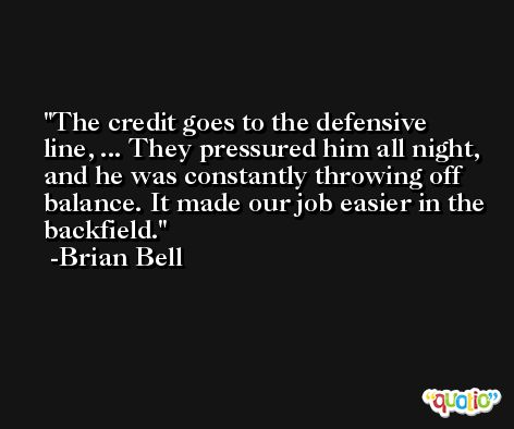 The credit goes to the defensive line, ... They pressured him all night, and he was constantly throwing off balance. It made our job easier in the backfield. -Brian Bell